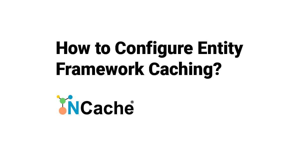 How to Configure Entity Framework Caching? NCache Support